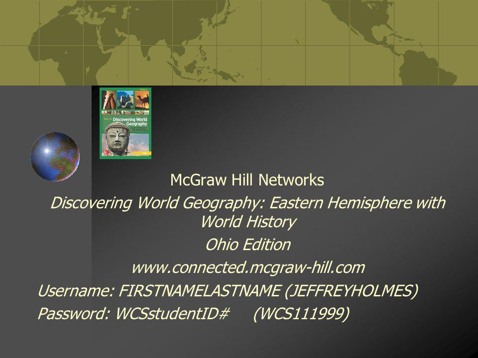McGraw Hill Networks Discovering World Geography: Eastern Hemisphere with World History Ohio Edition www.connected.mcgraw-hill.com Username: FIRSTNAME