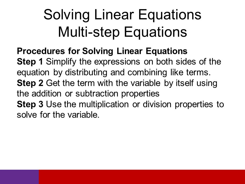 Solving Linear Equations Multi-step Equations Procedures for Solving Linear Equations Step 1 Simplify the expressions on both sides of the equation by