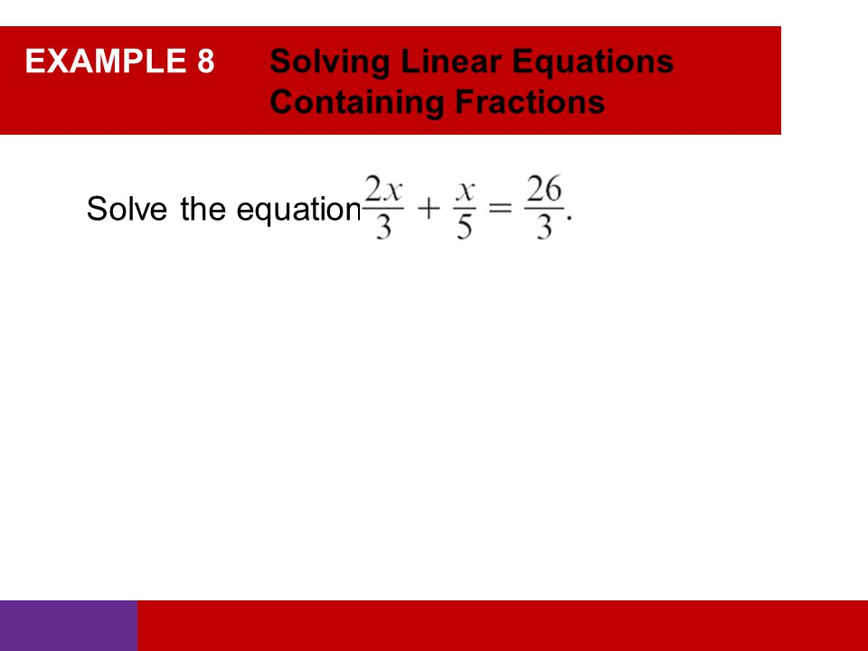 EXAMPLE 8 Solving Linear Equations Containing Fractions Solve the equation:
