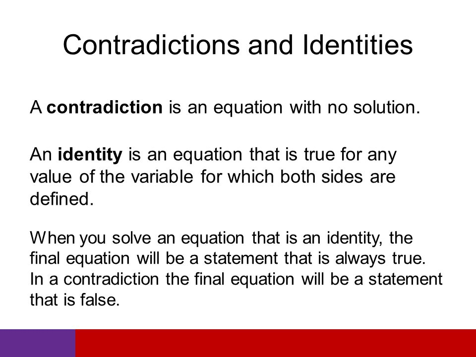 Contradictions and Identities A contradiction is an equation with no solution. An identity is an equation that is true for any value of the variable f