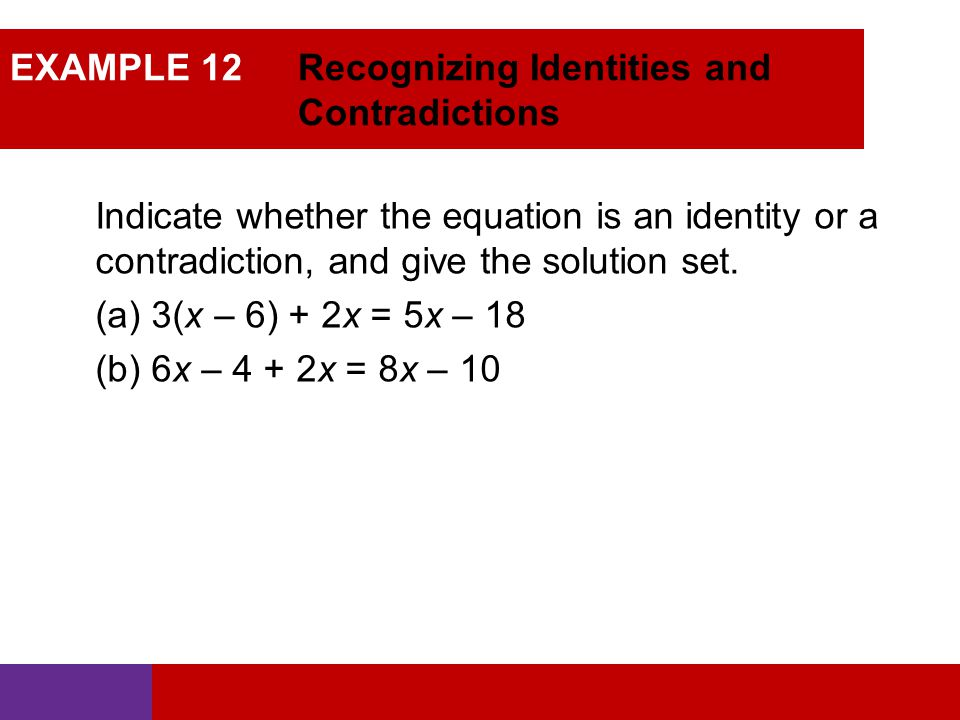 EXAMPLE 12 Recognizing Identities and Contradictions Indicate whether the equation is an identity or a contradiction, and give the solution set. (a) 3