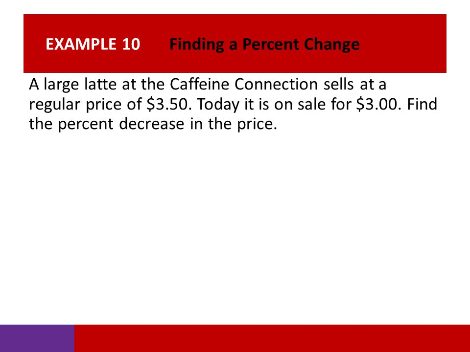 EXAMPLE 10 Finding a Percent Change A large latte at the Caffeine Connection sells at a regular price of $3.50. Today it is on sale for $3.00. Find th
