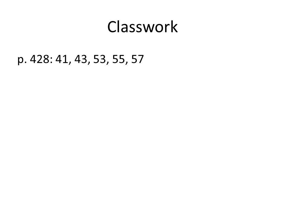 Classwork p. 428: 41, 43, 53, 55, 57