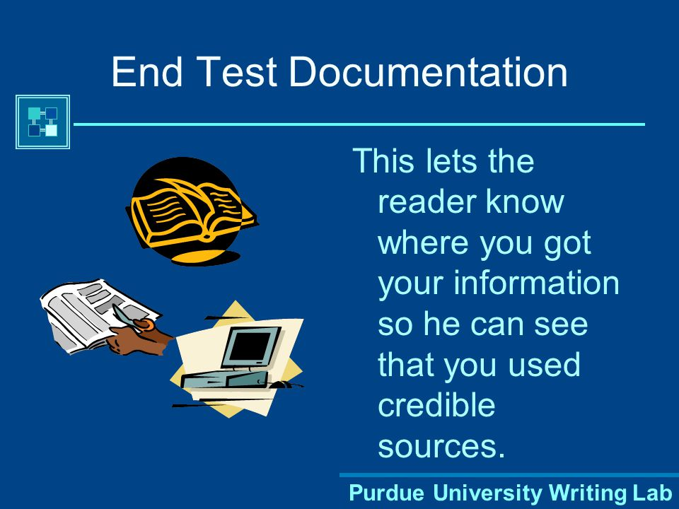 Purdue University Writing Lab End Test Documentation This lets the reader know where you got your information so he can see that you used credible sources.