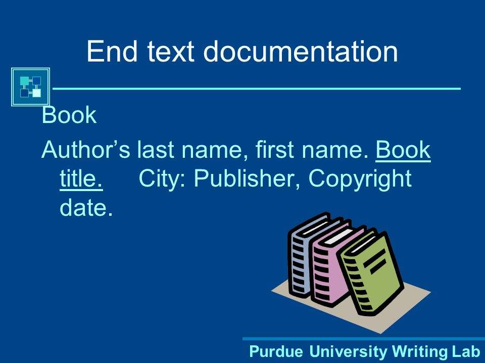 Purdue University Writing Lab End text documentation Book Author's last name, first name.