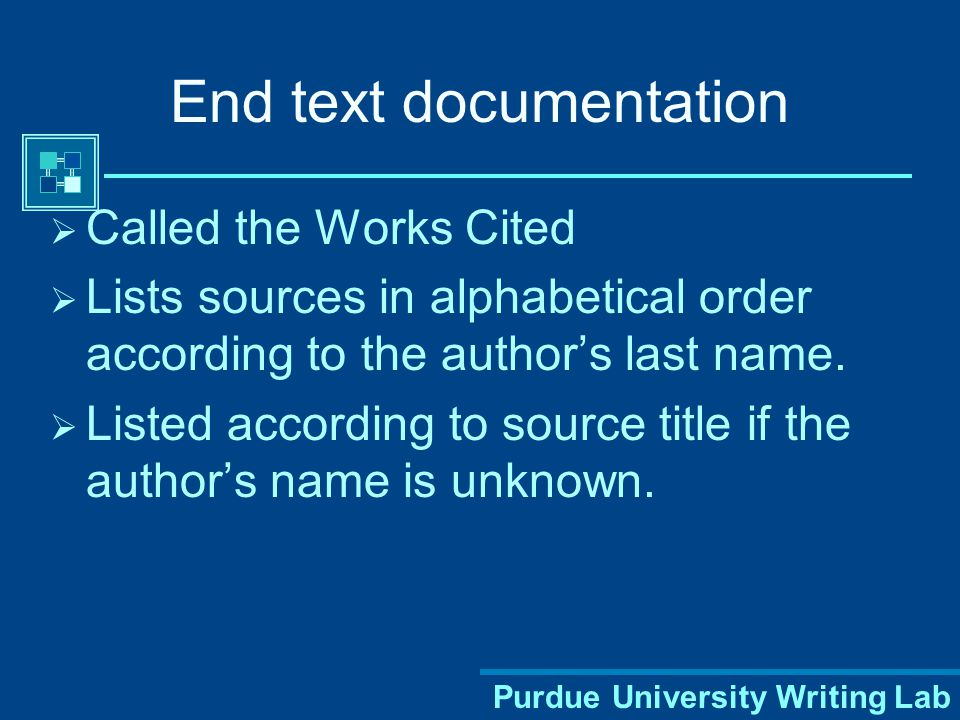Purdue University Writing Lab End text documentation  Called the Works Cited  Lists sources in alphabetical order according to the author's last name.