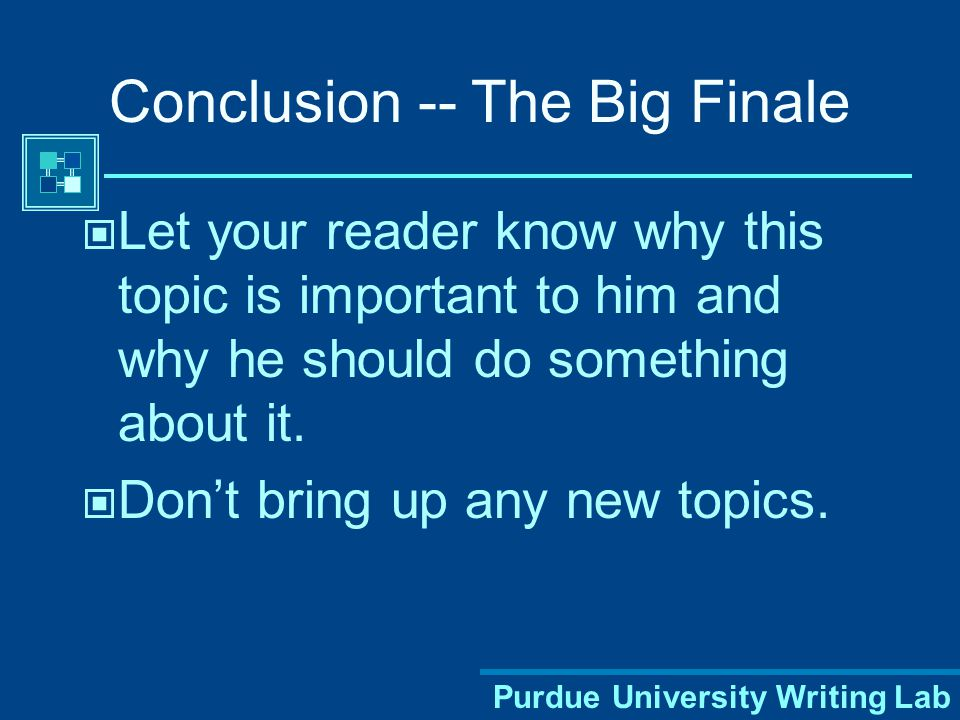 Purdue University Writing Lab Conclusion -- The Big Finale Let your reader know why this topic is important to him and why he should do something about it.