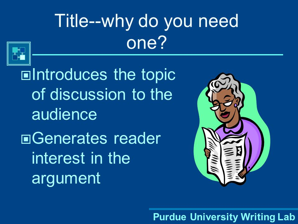 Purdue University Writing Lab Creating a Title Try to grab attention  Get the audience curious  Choose words or examples from the paper  Ask a question Avoid titles that are too general or lack interest