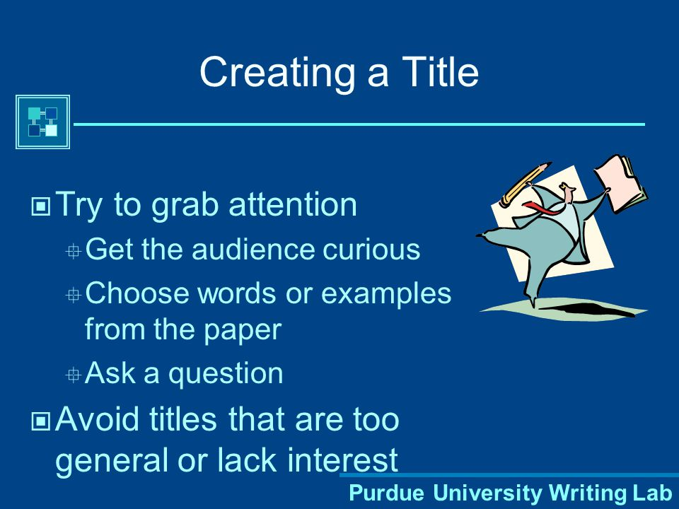 Purdue University Writing Lab Creating a Title Try to grab attention  Get the audience curious  Choose words or examples from the paper  Ask a question Avoid titles that are too general or lack interest