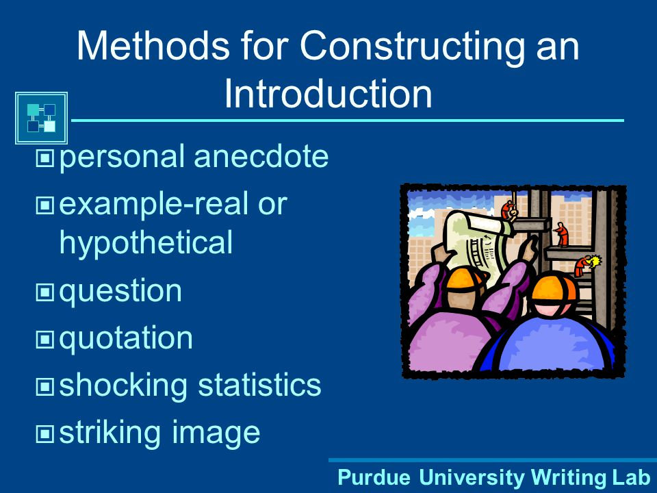 Purdue University Writing Lab Methods for Constructing an Introduction personal anecdote example-real or hypothetical question quotation shocking statistics striking image