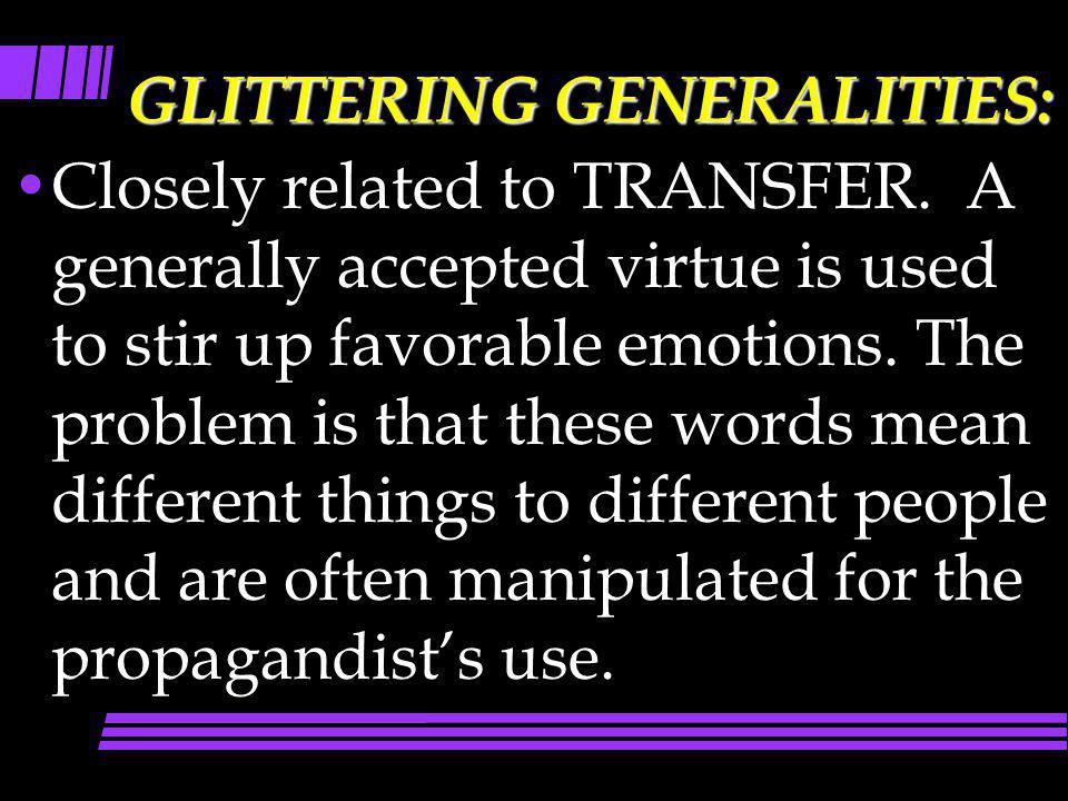 GLITTERING GENERALITIES: Closely related to TRANSFER. A generally accepted virtue is used to stir up favorable emotions. The problem is that these wor