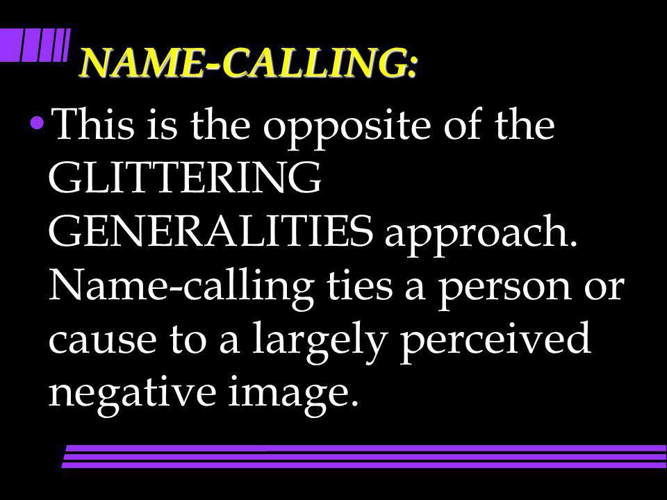 NAME-CALLING: This is the opposite of the GLITTERING GENERALITIES approach. Name-calling ties a person or cause to a largely perceived negative image.