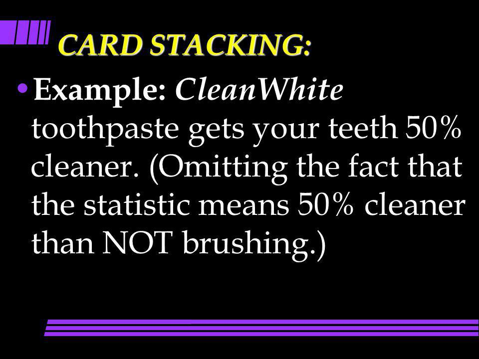CARD STACKING: Example: CleanWhite toothpaste gets your teeth 50% cleaner. (Omitting the fact that the statistic means 50% cleaner than NOT brushing.)