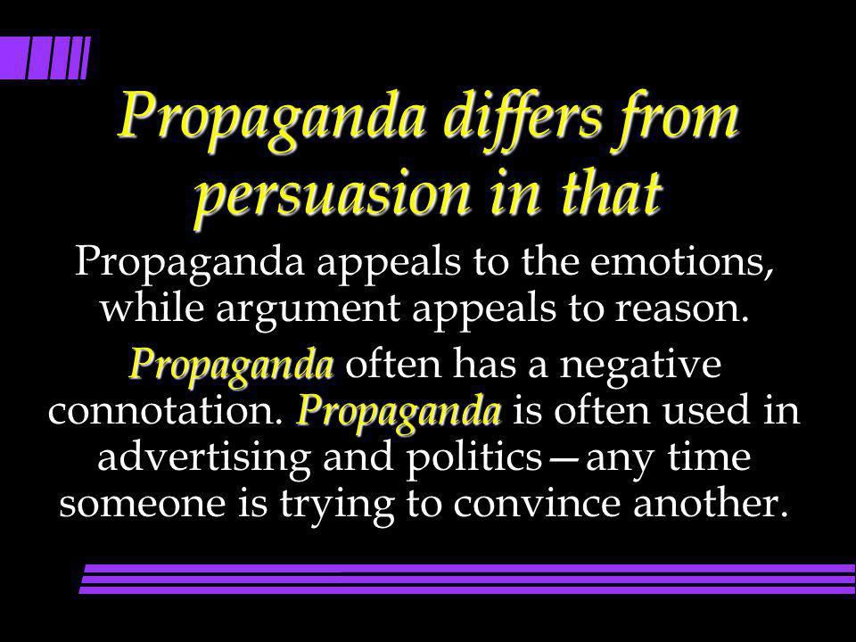 Propaganda differs from persuasion in that Propaganda appeals to the emotions, while argument appeals to reason. Propaganda Propaganda Propaganda ofte