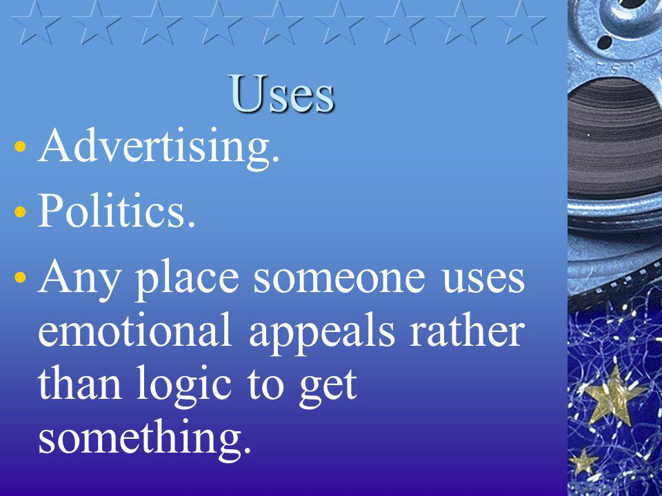 Uses Advertising. Politics. Any place someone uses emotional appeals rather than logic to get something.
