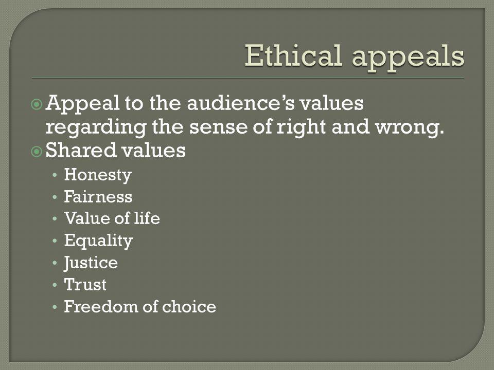  Appeal to the audience's values regarding the sense of right and wrong.  Shared values Honesty Fairness Value of life Equality Justice Trust Freedo
