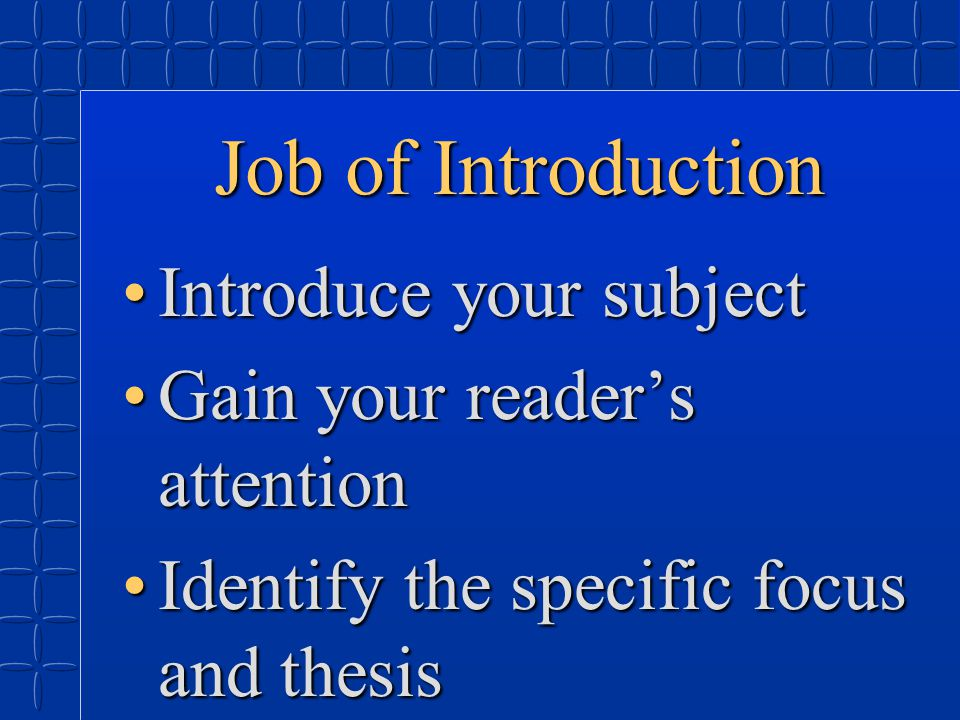 Job of Introduction Introduce your subjectIntroduce your subject Gain your reader's attentionGain your reader's attention Identify the specific focus and thesisIdentify the specific focus and thesis