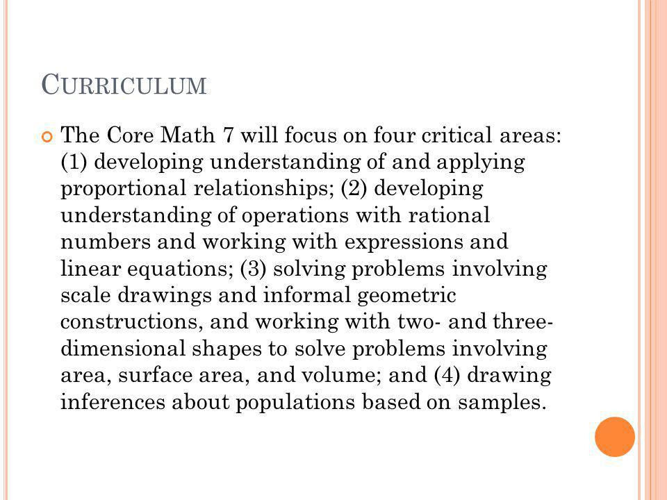 C URRICULUM The Core Math 7 will focus on four critical areas: (1) developing understanding of and applying proportional relationships; (2) developing understanding of operations with rational numbers and working with expressions and linear equations; (3) solving problems involving scale drawings and informal geometric constructions, and working with two- and three- dimensional shapes to solve problems involving area, surface area, and volume; and (4) drawing inferences about populations based on samples.