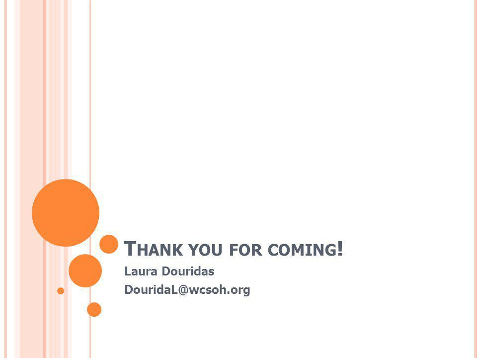 T HANK YOU FOR COMING ! Laura Douridas DouridaL@wcsoh.org