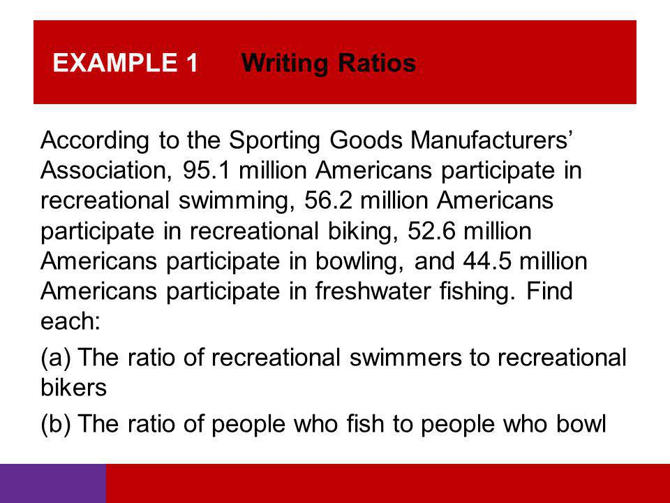 EXAMPLE 1 Writing Ratios According to the Sporting Goods Manufacturers' Association, 95.1 million Americans participate in recreational swimming, 56.2
