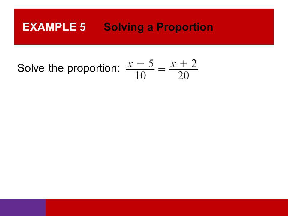EXAMPLE 5 Solving a Proportion Solve the proportion:
