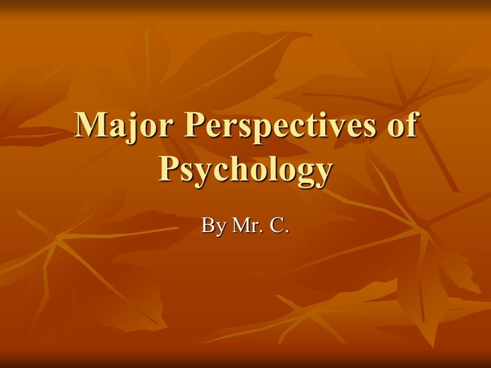 Major Perspectives of Psychology By Mr. C.