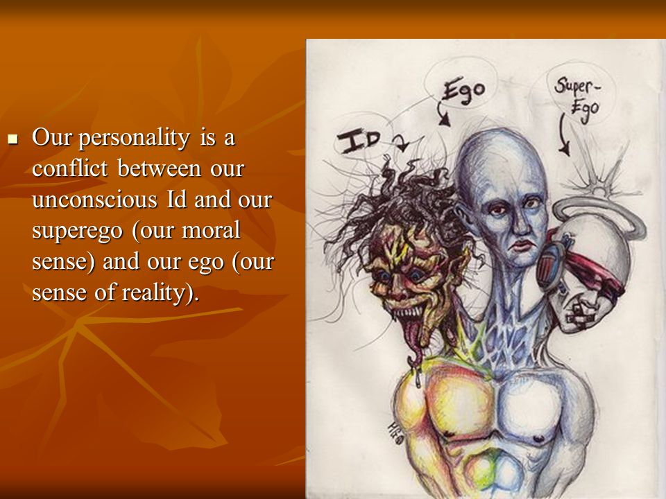Our personality is a conflict between our unconscious Id and our superego (our moral sense) and our ego (our sense of reality).