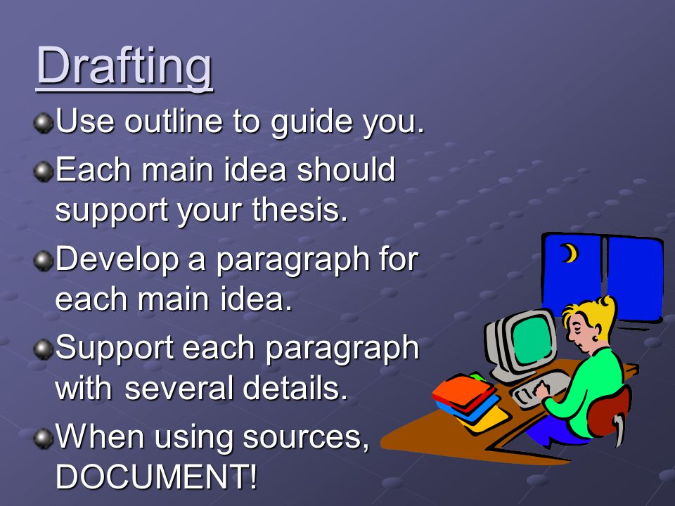 Drafting Use outline to guide you. Each main idea should support your thesis. Develop a paragraph for each main idea. Support each paragraph with seve