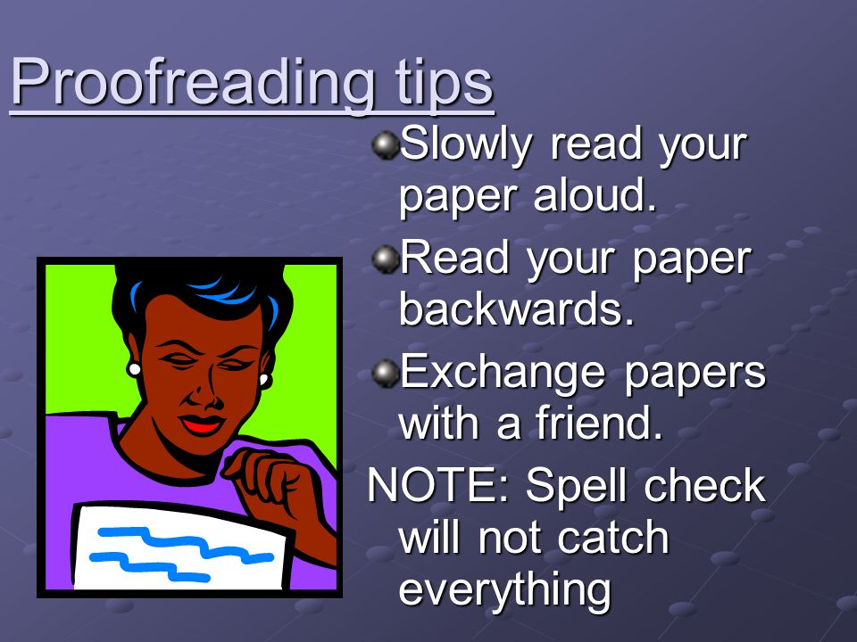 Proofreading tips Slowly read your paper aloud. Read your paper backwards. Exchange papers with a friend. NOTE: Spell check will not catch everything