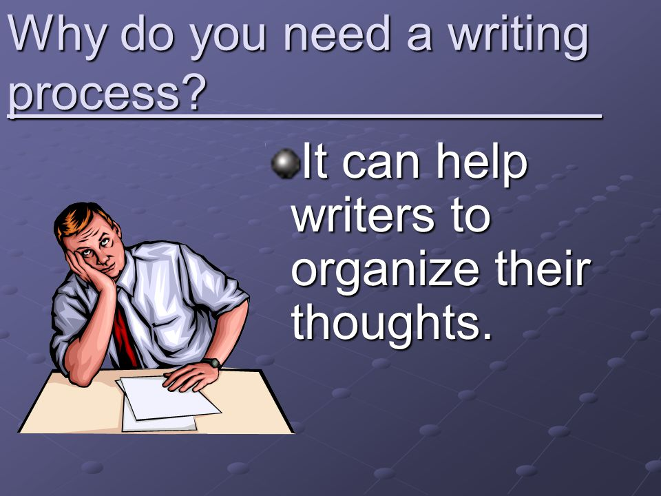 Why do you need a writing process? It can help writers to organize their thoughts.