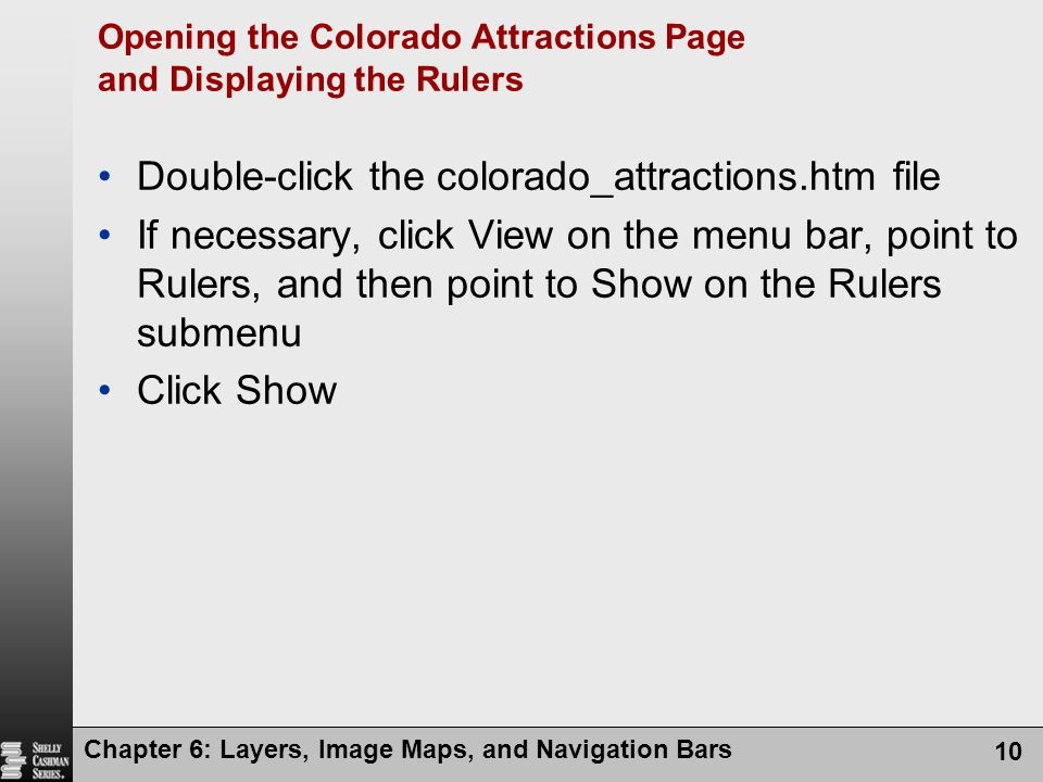 Chapter 6: Layers, Image Maps, and Navigation Bars 10 Opening the Colorado Attractions Page and Displaying the Rulers Double-click the colorado_attractions.htm file If necessary, click View on the menu bar, point to Rulers, and then point to Show on the Rulers submenu Click Show