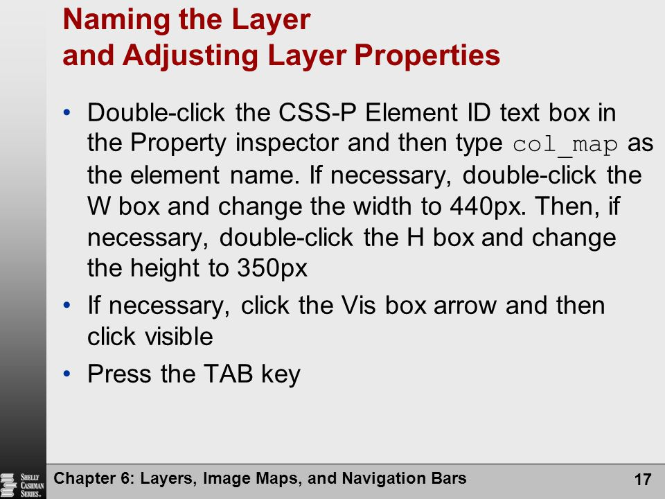Chapter 6: Layers, Image Maps, and Navigation Bars 17 Naming the Layer and Adjusting Layer Properties Double-click the CSS-P Element ID text box in the Property inspector and then type col_map as the element name.
