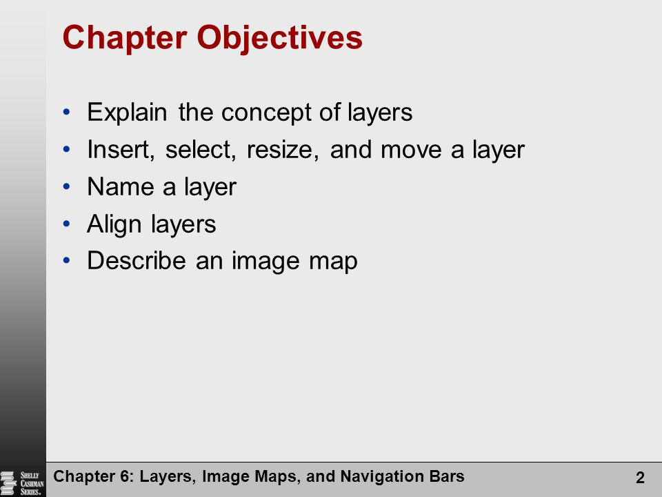 Chapter 6: Layers, Image Maps, and Navigation Bars 2 Chapter Objectives Explain the concept of layers Insert, select, resize, and move a layer Name a layer Align layers Describe an image map