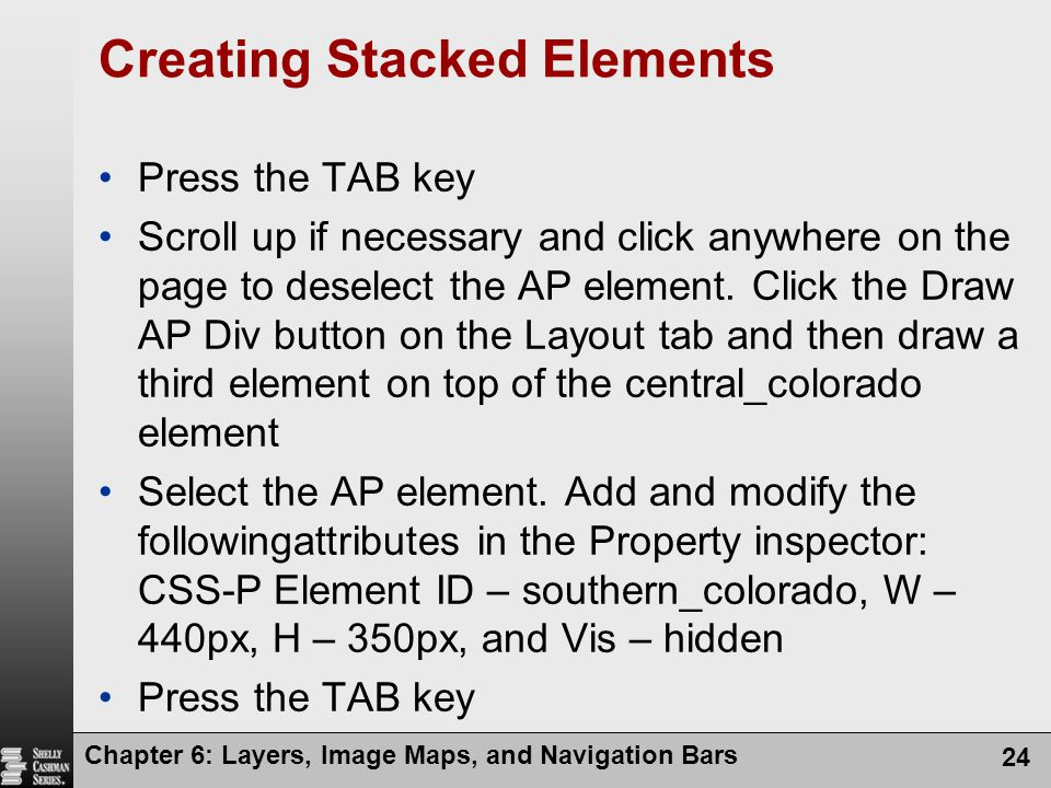 Chapter 6: Layers, Image Maps, and Navigation Bars 24 Creating Stacked Elements Press the TAB key Scroll up if necessary and click anywhere on the page to deselect the AP element.