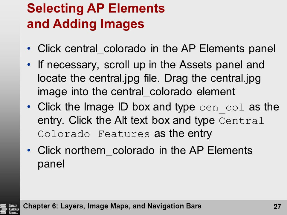 Chapter 6: Layers, Image Maps, and Navigation Bars 27 Selecting AP Elements and Adding Images Click central_colorado in the AP Elements panel If necessary, scroll up in the Assets panel and locate the central.jpg file.