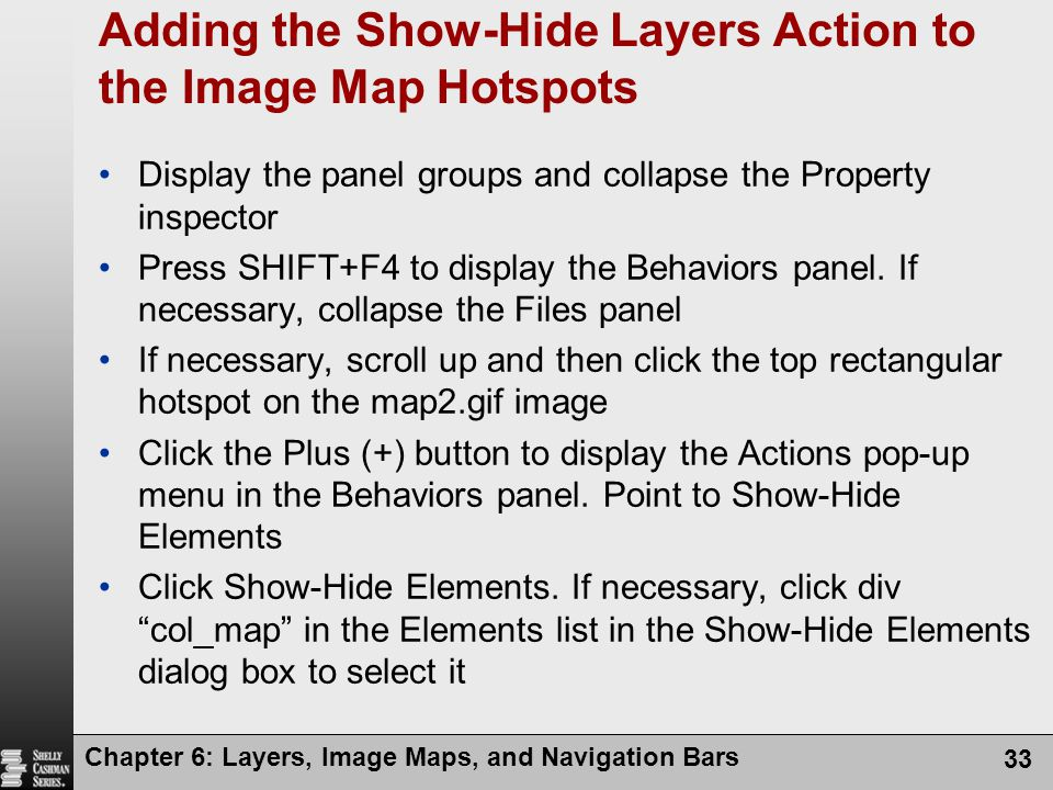 Chapter 6: Layers, Image Maps, and Navigation Bars 33 Adding the Show-Hide Layers Action to the Image Map Hotspots Display the panel groups and collapse the Property inspector Press SHIFT+F4 to display the Behaviors panel.