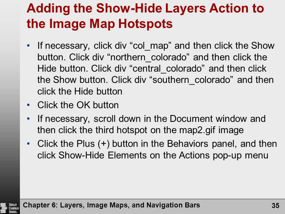 Chapter 6: Layers, Image Maps, and Navigation Bars 35 Adding the Show-Hide Layers Action to the Image Map Hotspots If necessary, click div col_map and then click the Show button.