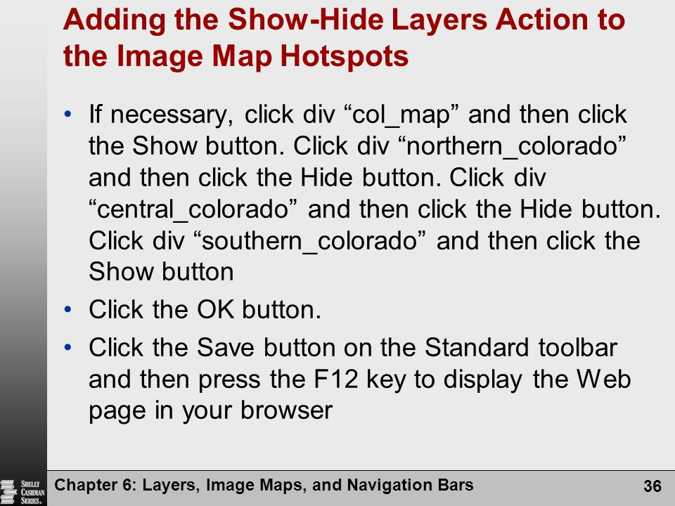 Chapter 6: Layers, Image Maps, and Navigation Bars 36 Adding the Show-Hide Layers Action to the Image Map Hotspots If necessary, click div col_map and then click the Show button.