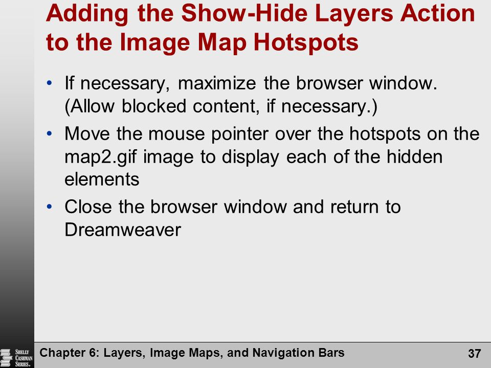 Chapter 6: Layers, Image Maps, and Navigation Bars 37 Adding the Show-Hide Layers Action to the Image Map Hotspots If necessary, maximize the browser window.