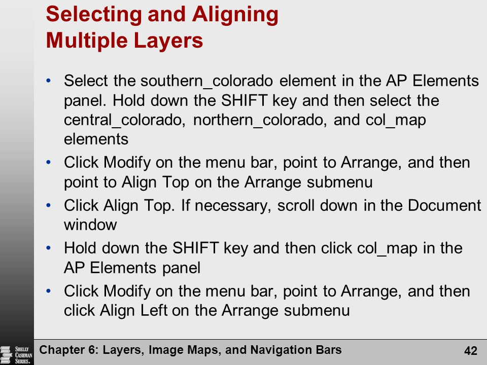 Chapter 6: Layers, Image Maps, and Navigation Bars 42 Selecting and Aligning Multiple Layers Select the southern_colorado element in the AP Elements panel.