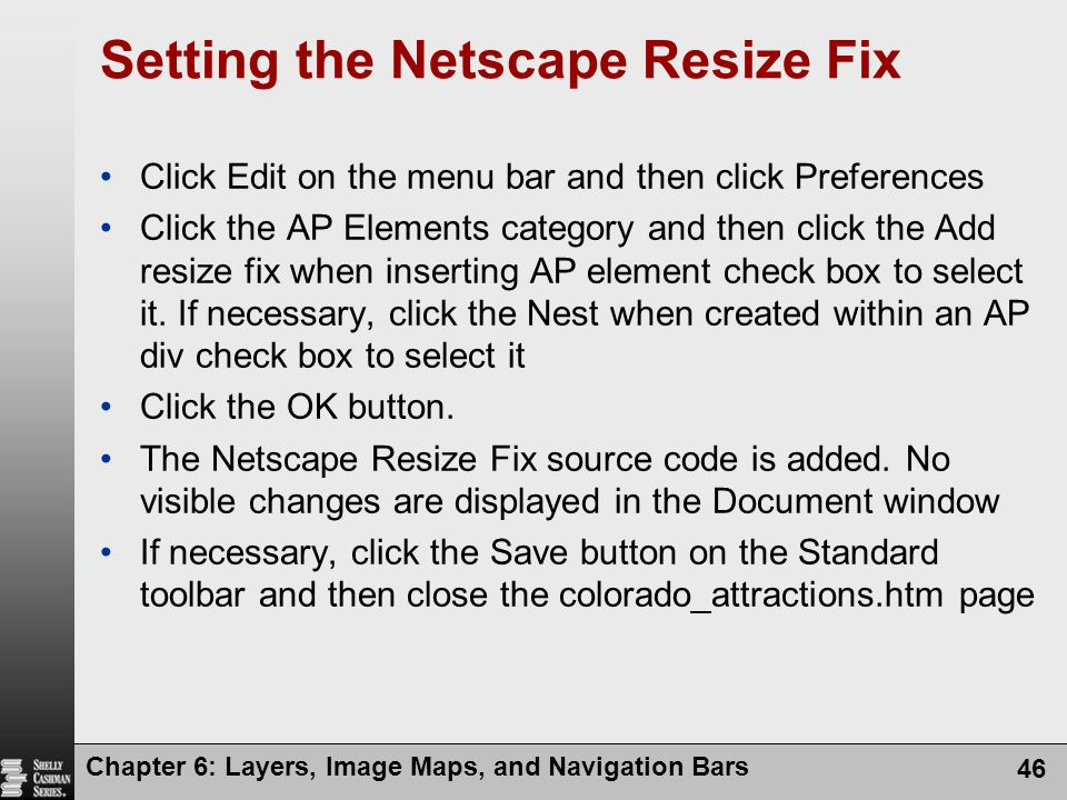 Chapter 6: Layers, Image Maps, and Navigation Bars 46 Setting the Netscape Resize Fix Click Edit on the menu bar and then click Preferences Click the AP Elements category and then click the Add resize fix when inserting AP element check box to select it.
