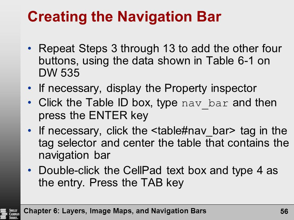 Chapter 6: Layers, Image Maps, and Navigation Bars 56 Creating the Navigation Bar Repeat Steps 3 through 13 to add the other four buttons, using the data shown in Table 6-1 on DW 535 If necessary, display the Property inspector Click the Table ID box, type nav_bar and then press the ENTER key If necessary, click the tag in the tag selector and center the table that contains the navigation bar Double-click the CellPad text box and type 4 as the entry.