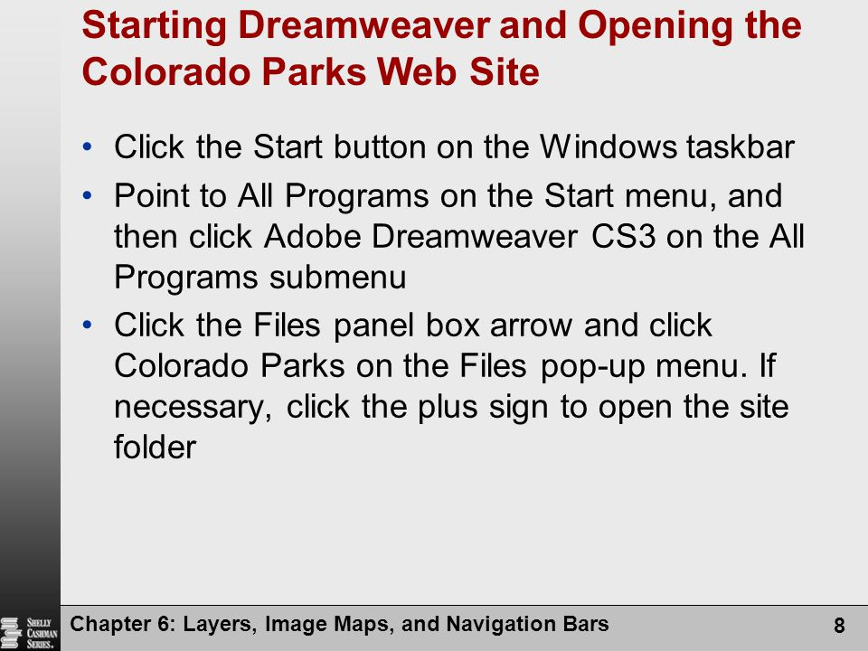 Chapter 6: Layers, Image Maps, and Navigation Bars 8 Starting Dreamweaver and Opening the Colorado Parks Web Site Click the Start button on the Windows taskbar Point to All Programs on the Start menu, and then click Adobe Dreamweaver CS3 on the All Programs submenu Click the Files panel box arrow and click Colorado Parks on the Files pop-up menu.