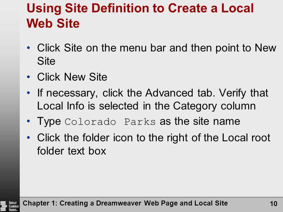 Chapter 1: Creating a Dreamweaver Web Page and Local Site 10 Using Site Definition to Create a Local Web Site Click Site on the menu bar and then poin