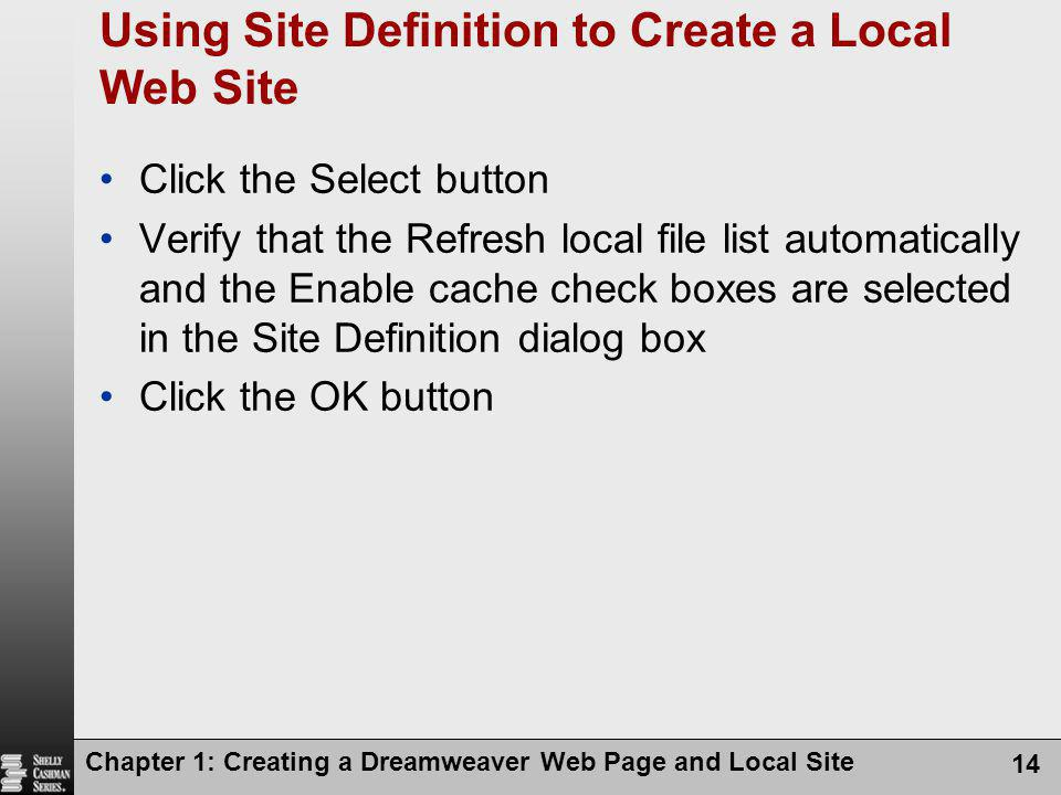 Chapter 1: Creating a Dreamweaver Web Page and Local Site 14 Using Site Definition to Create a Local Web Site Click the Select button Verify that the