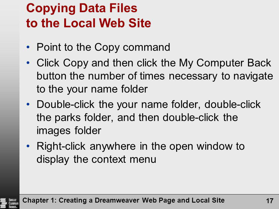 Chapter 1: Creating a Dreamweaver Web Page and Local Site 17 Copying Data Files to the Local Web Site Point to the Copy command Click Copy and then click the My Computer Back button the number of times necessary to navigate to the your name folder Double-click the your name folder, double-click the parks folder, and then double-click the images folder Right-click anywhere in the open window to display the context menu