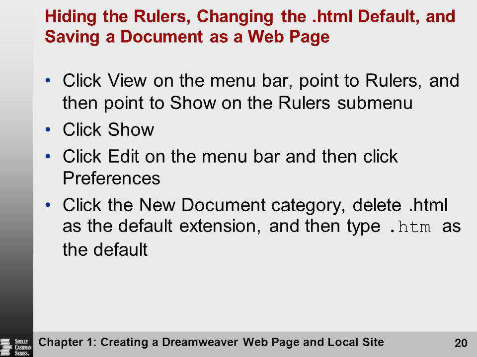 Chapter 1: Creating a Dreamweaver Web Page and Local Site 20 Hiding the Rulers, Changing the.html Default, and Saving a Document as a Web Page Click View on the menu bar, point to Rulers, and then point to Show on the Rulers submenu Click Show Click Edit on the menu bar and then click Preferences Click the New Document category, delete.html as the default extension, and then type.htm as the default