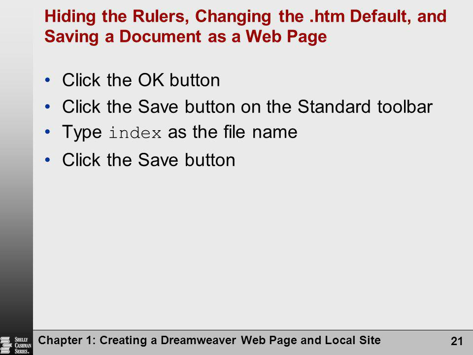 Chapter 1: Creating a Dreamweaver Web Page and Local Site 21 Hiding the Rulers, Changing the.htm Default, and Saving a Document as a Web Page Click th
