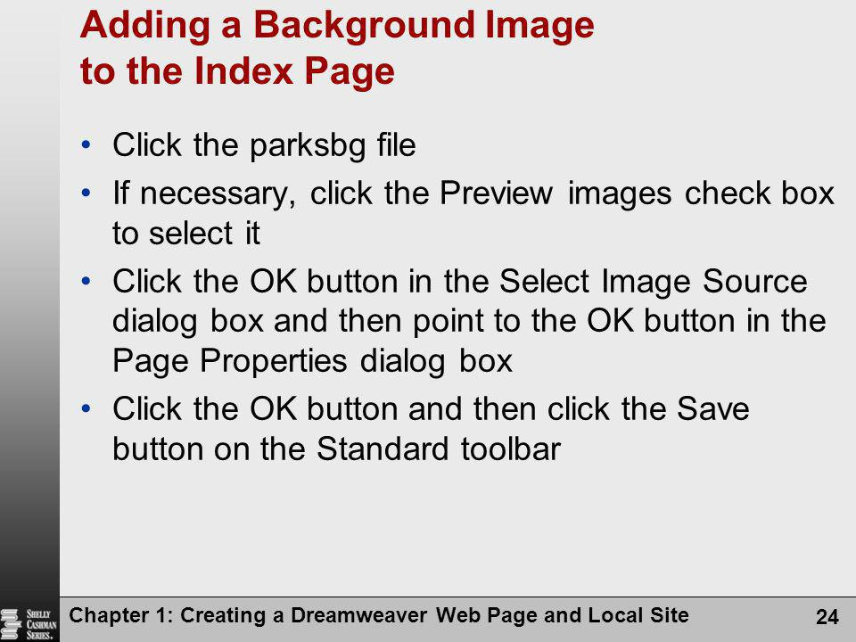 Chapter 1: Creating a Dreamweaver Web Page and Local Site 24 Adding a Background Image to the Index Page Click the parksbg file If necessary, click the Preview images check box to select it Click the OK button in the Select Image Source dialog box and then point to the OK button in the Page Properties dialog box Click the OK button and then click the Save button on the Standard toolbar