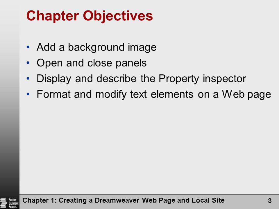 Chapter 1: Creating a Dreamweaver Web Page and Local Site 3 Chapter Objectives Add a background image Open and close panels Display and describe the P
